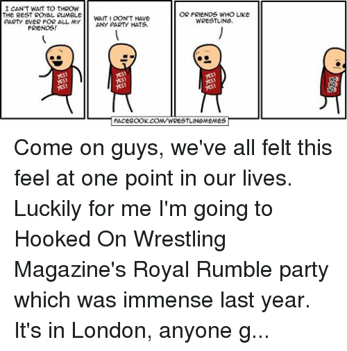 Cyanide Happy: CANT WAIT TO THROW  OR FRIENDS WHO LIKE  THE BEST ROYAL RUMBLE  WAIT I DON'T HAVE  PARTY EVER FOR ALL MY  ANY PARTY HATS  FRIENDS!  WRESTLING.  FACEBOOK.COMTWRESTLINEMEMES  NO  NO Come on guys, we've all felt this feel at one point in our lives. Luckily for me I'm going to Hooked On Wrestling Magazine's Royal Rumble party which was immense last year. It's in London, anyone going? (Comic a mod from Cyanide & Happiness)