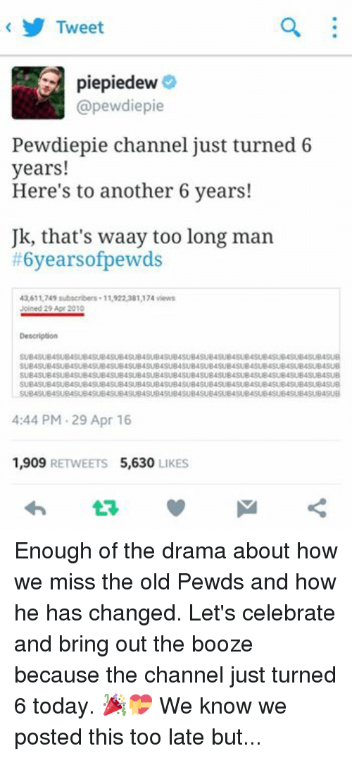 Happy, Today, and Old: Tweet  piepiedew  (apewdiepie  Pewdiepie channel just turned 6  years!  Here's to another 6 years!  Uk, that's waay too long man  #6yearsofpewds  43,611,749 subscribers. 11,922,381,174 views  Joined 29 Apr 2010  Description  SUBASUB4SUB4SUB4SUB4SUB4SUB4SUB4SUBASUB4SUB4SUB4  SUB4SUB4SUB4SUB4SUB4SUB4SUB4SUB4SUB4SUB4SUB4SUB4SUB4SUB4SUB4SUB4SUB4SUB  B4SUB4SUB4SUB4SUB4SUB4SUB4SUB4SUB4SUB4SUB4SU  SUB4SUB4SUB4SUBASUB4SUB4SUB4SUB4SUB4SUB4SUB4SUB4SUB4SUB4SUBASUB4SUB4SU  SUB4SUBASUB4SUBASUB4SUBASUB4SUBASU  4:44 PM 29 Apr 16  1,909  RETWEETS 5,630  LIKES Enough of the drama about how we miss the old Pewds and how he has changed. Let's celebrate and bring out the booze because the channel just turned 6 today. 🎉💝 We know we posted this too late but.. Its better to be late than never. 😉 use the hashtag! And oh, HAPPY 67K LIKES SA PTM BROS! Limpak limpak na celebrations today. 👏🙌😁🎉 //started a virtual parteh;  -Pugachan♡... and the PTMfam. ‪#‎6yearsofpewds‬ ‪#‎HAPPY67KPTM‬