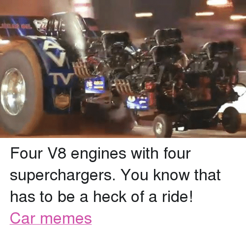 Supercharger: as  IL Four V8 engines with four superchargers. You know that has to be a heck of a ride! Car memes