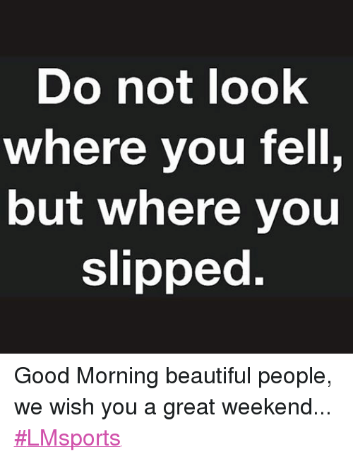 Do Not Look Where You Tell But Where You Slipped Good Morning