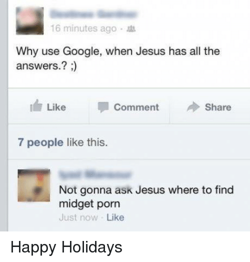 midgets: 16 minutes ago  Why use Google, when Jesus has all the  answers.  Like  Comment  Share  7 people like this.  Not gonna ask Jesus where to find  midget porn  Just now Like Happy Holidays