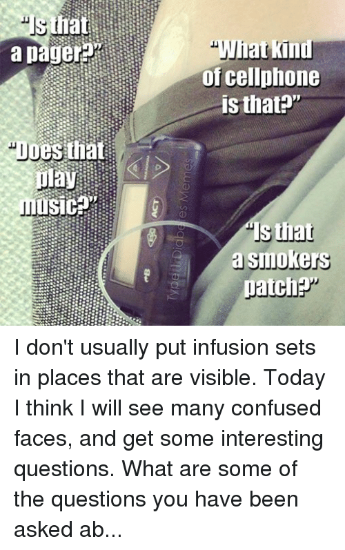 "insulin pump: Does that  play  What kind  of cellphone  is that?""  that  a Smoke  patch I don't usually put infusion sets in places that are visible. Today I think I will see many confused faces, and get some interesting questions. What are some of the questions you have been asked about your insulin pump? ‪#‎itsjustmypancreas‬  - Meredith"