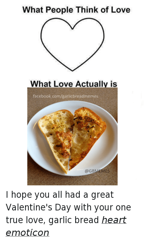 > > Emoticon: What People Think of Love  What Love Actually is  facebook.com/garlicbreadmemes  @GBLMEMES I hope you all had a great Valentine's Day with your one true love, garlic bread heart emoticon