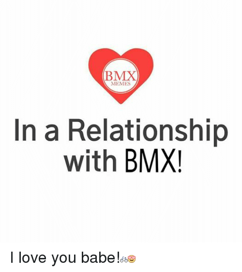 i love you babe: (BMX  MEMES  In a Relationship  with  BMX I love you babe!