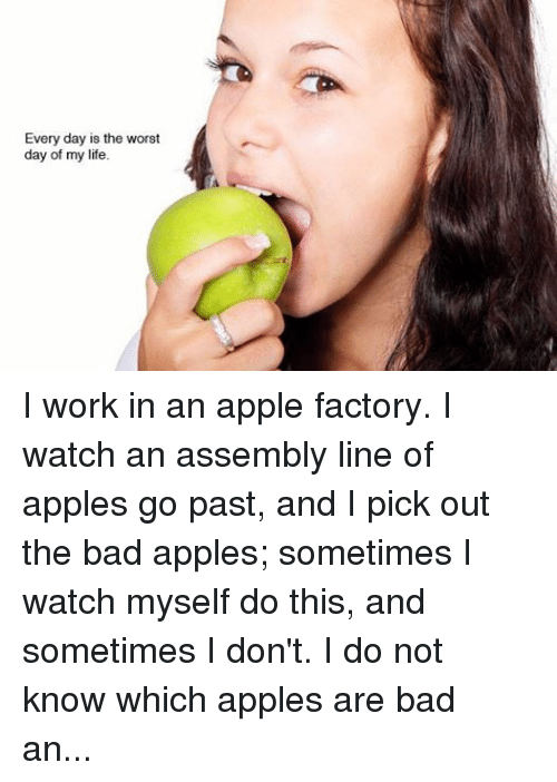 """Sometime I: Every day is the worst  day of my life I work in an apple factory. I watch an assembly line of apples go past, and I pick out the bad apples; sometimes I watch myself do this, and sometimes I don't. I do not know which apples are bad and which good, and told my manager the distinction was arbitrary and meaningless. He said No, do your job. So I did.... I think it is ironic -- that I do my job, and also the nature of my job [the picking out of bad apples]. One day my co-worker fell into a piece of heavy machinery and died. He was a bad apple. Apples are nearly spherical and therefore pointless, except the stem. I told another co-worker that apples are pointless, like my life and job. She was a ballerina who, while practicing en pointe, had broken her toes when her sister screamed """"piggy back"""" and jumped on her. """"I once danced en pointe,"""" she said. """"What's the point,"""" I said. """"The toes."""" I have a foot fetish because of her. If I killed everyone in the factory, I would kill her last, or maybe spare her. She will go rotten in ten years and be a bad apple like the rest of them and I will never wank to her feet again."""