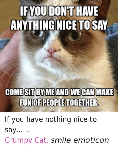 Cat Smiling: IF YOU DONT HAVE  ANYTHING NICE TOSAY  COMESITBYMEAND WECAN MAKE  FUNOFPEOPLETOGETHER, If you have nothing nice to say...... Grumpy Cat. smile emoticon
