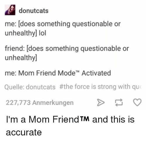 Force Is Strong: donutcats  me: does something questionable or  unhealthy] lol  friend: does something questionable or  unhealthy]  me: Mom Friend ModeTM Activated  Quelle: donutcats #the force is strong with que  227,773 Anmerkungen I'm a Mom Friend and this is accurate