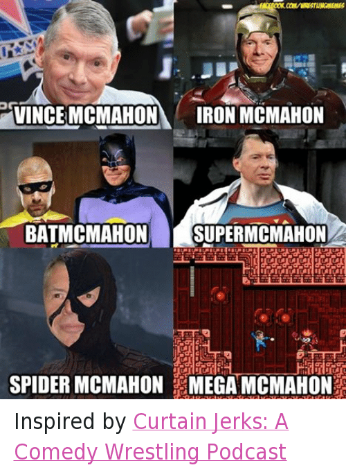 Vince McMahon: OG  VINCE MCMAHON  IRON MCMAHON  BATMCMAHON SUPER MCMAHON  SPIDER MCMAHON MEGA MCMAHON Inspired by Curtain Jerks: A Comedy Wrestling Podcast