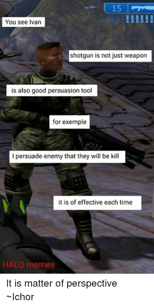 Halo Meme: 15  You see Ivan  shotgun is not just weapon  is also good persuasion tool  for exemple  I persuade enemy that they will be kill  it is of effective each time  HALO memes It is matter of perspective ~Ichor