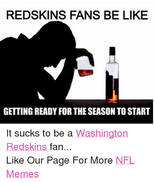 Redskins Fans Be Like Getting Ready For The Season To Start It Sucks