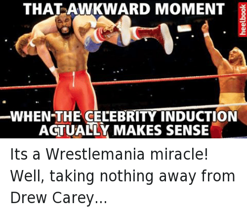 Drew Carey: THAT AWKWARD MOMENT  WHEN-THE CELEBRITY INDUCTION  ACTUALLY MAKES SENSE  yoo91aay Its a Wrestlemania miracle!Well, taking nothing away from Drew Carey...