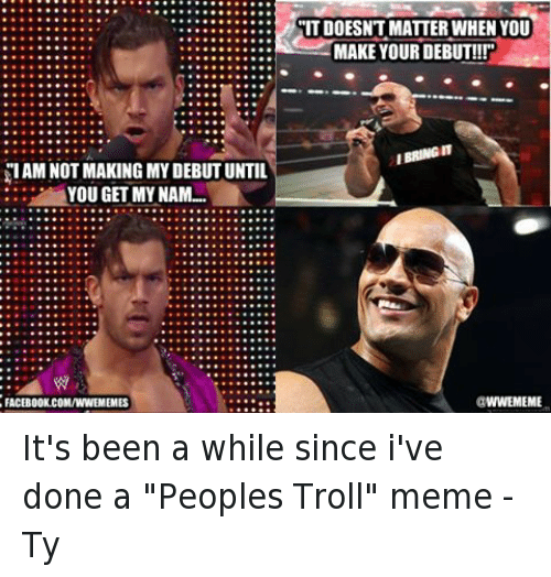 "troll meme: SIAM NOT MAKING MY DEBUT UNTIL  YOU GET MY NAM...  FACEBOOK.COMANNEMEMES  ITDOESNT MATTER WHEN YOU  MAKE YOUR DEBUT!!!""  IBRINGIT  WWEMEME It's been a while since i've done a ""Peoples Troll"" meme  -Ty"