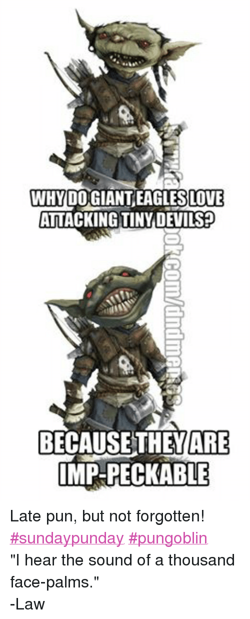 "face palm: 00 GIANTEAGLESLOTE  ATTACKING TINY DEVILS  BECAUSE THEY ARE  IMP-PECKABLE Late pun, but not forgotten!  ‪#‎sundaypunday‬ ‪#‎pungoblin‬ ""I hear the sound of a thousand face-palms."" -Law"