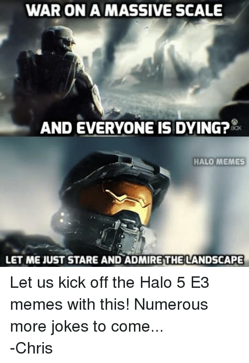Halo Meme: WAR ON A MASSIVE SCALE  AND EVERYONE IS DYING?  HALO MEMES  LET ME JUST STARE AND ADMIREITHE LANDSCAPE Let us kick off the Halo 5 E3 memes with this! Numerous more jokes to come... -Chris