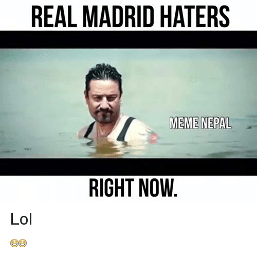 Hater Memes: REAL MADRID HATERS  MEME NEPAL  RIGHT NOW Lol