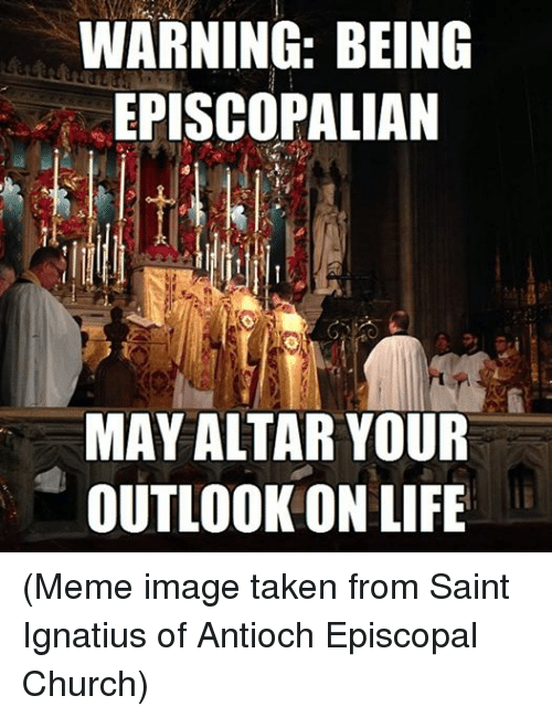 meme images: WARNING: BEING  EPISCOPALIAN  MAY ALTAR YOUR  OUTLOOK ON LIFE (Meme image taken from Saint Ignatius of Antioch Episcopal Church)