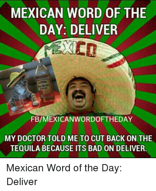 Mexican Wordoftheday: MEXICAN WORD OF THE  DAY: DELIVER  FB/MEXICAN WORDOFTHEDAY  MY DOCTOR TOLD ME TO CUT BACK ON THE  TEQUILA BECAUSE ITS BAD ON DELIVER. Mexican Word of the Day: Deliver