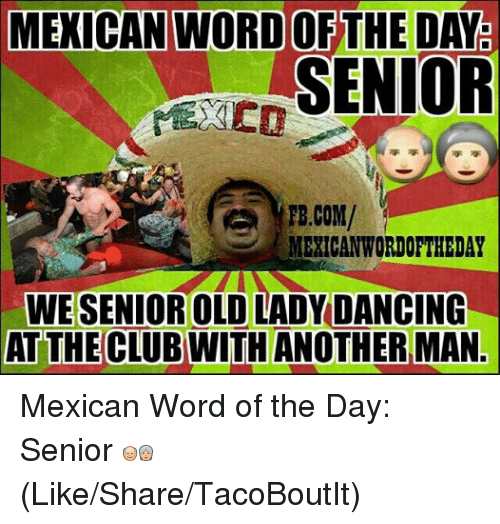 Mexican Wordoftheday: MEXICAN WORD OFTHE DATE  SENIOR  FB.COM/  MEXICAN WORDOFTHEDAY  WESENIOR OLD LADY DANCING  AT THE CLUB WITH ANOTHER MAN. Mexican Word of the Day: Senior   (Like/Share/TacoBoutIt)