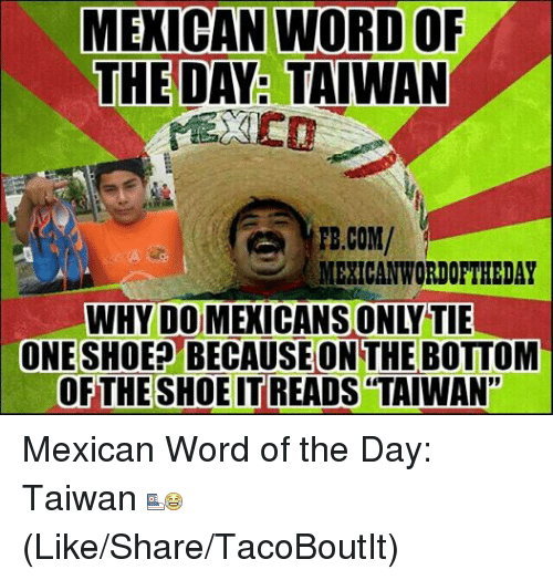 """Mexican Wordoftheday: MEXICAN WORD OF  THE DAY: TAIWAN  FB.COM/  MEXICAN WORDOFTHEDAY  WHY DOMEXICANSONYTIE  ONE SHOE BECAUSE ON THE BOTTOM  OF THE SHOE TREADS TAIWAN"""" Mexican Word of the Day: Taiwan  (Like/Share/TacoBoutIt)"""