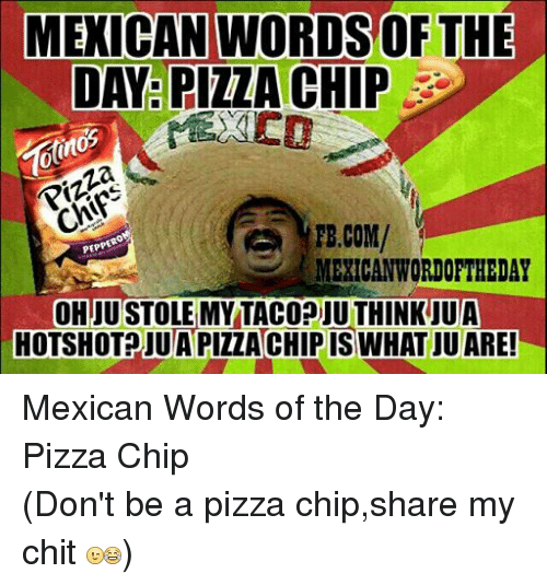 Mexican Wordoftheday: MEXICAN WORDSOF THE  DAY PIZZA CHIP  Pizza  TE.COM/  PEPPERO  MEXICAN WORDOFTHEDAY  OHJUSTOLEMY TACODIU THINK UUA  HOTSHOT JUAPIZZACHIPIS WHAT JUARE! Mexican Words of the Day: Pizza Chip (Don't be a pizza chip,share my chit )