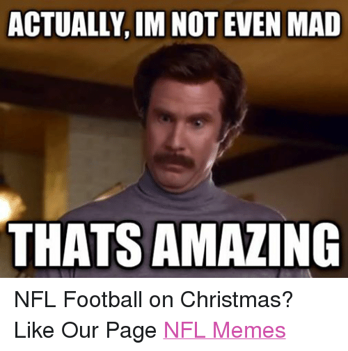 Nfl Football: ACTUALLY IM NOT EVEN MAD  THATSAMAZING NFL Football on Christmas? Like Our Page NFL Memes