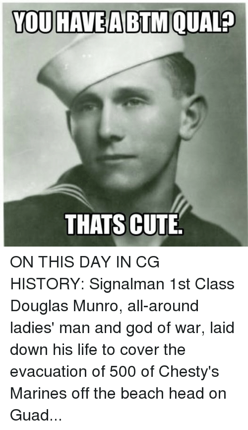 Cute, Girls, and God: YOU HAVE A BTM QUALP  THATS CUTE ON THIS DAY IN CG HISTORY: Signalman 1st Class Douglas Munro, all-around ladies' man and god of war, laid down his life to cover the evacuation of 500 of Chesty's Marines off the beach head on Guadalcanal.  Munro maneuvered the Higgins boat under his command to draw Japanese lead away from our boys in green and the other landing craft, while getting behind the trigger of his Lewis machine gun and dishing out a healthy dose of freedom at a rate of 600 rounds per minute.  And h...e did it all without running a GAR model.  It's one of the first stories of courage and sacrifice that we're indoctrinated with upon disembarking the bus and stepping foot on those yellow triangles in New Jersey.  If he was around today he'd probably keel haul you for not passing at the range, right before running off with your girl.