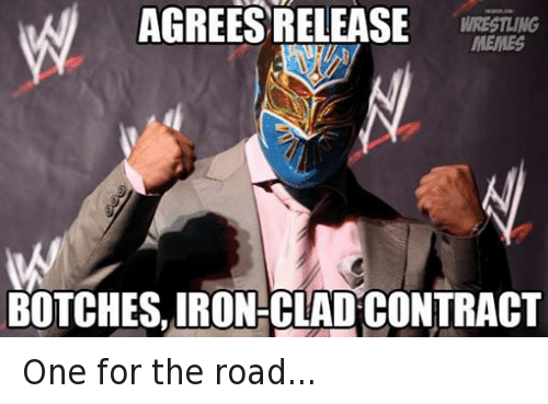 Botches: AGREES RELEASE  WRESTLING  MEMES  BOTCHES, IRON-CLAD CONTRACT One for the road...