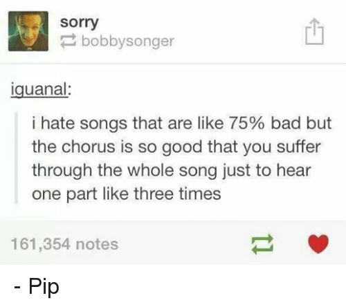 Songs That Are: Sorry  bobby songer  Iguanal:  i hate songs that are like 75% bad but  the chorus is so good that you suffer  through the whole song just to hear  one part like three times  161,354 notes - Pip