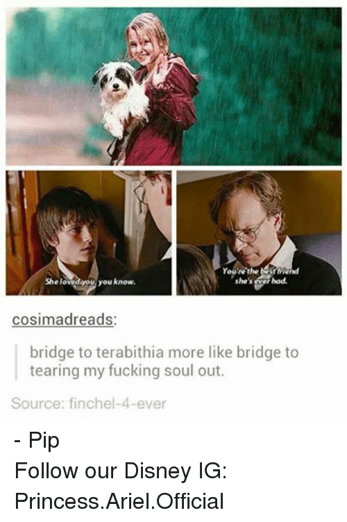 pips: You're the best friend  She loved you you know.  she's Wer had.  cosima dreads  bridge to terabithia more like bridge to  tearing my fucking soul out.  Source: finchel-4-ever - Pip Follow our Disney IG: Princess.Ariel.Official