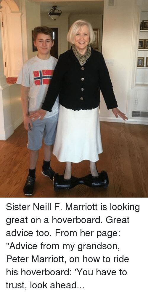 "Marriott: Sister Neill F. Marriott is looking great on a hoverboard.  Great advice too. From her page:  ""Advice from my grandson, Peter Marriott, on how to ride his hoverboard: 'You have to trust, look ahead, and move forward.' I think that's a wonderful approach to hoverboards AND to life!"""