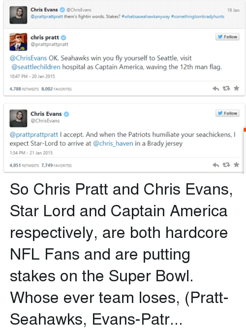 nfl fan: Chris Evans  @Chris Evans  19 Jan  @prattprattpratt them's fightin words. Stakes? #whatisaseahawkanyway #somethingtombradyhunts  chris pratt  Follow  @prattprattpratt  @Chris Evans OK. Seahawks win you fly yourself to Seattle, visit  @seattle children hospital as Captain America, waving the 12th man flag  10:47 PM 20 Jan 2015  tR  4,788 RETWEETS 8,002 FAVORITES  Chris Evans  Follow  @Chris Evans  @prattprattpratt l accept. And when the Patriots humiliate your seachickens, l  expect Star-Lord to arrive at @chris haven in a Brad  jersey  1:34 PM 21 Jan 2015  4,051 RETwEETs 7,749 FAvORITES  tR So Chris Pratt and Chris Evans, Star Lord and Captain America respectively, are both hardcore NFL Fans and are putting stakes on the Super Bowl.  Whose ever team loses, (Pratt- Seahawks, Evans-Patriots) they have to go to a childrens hospital and visit some sick kids. Evans in a Cap Uniform with a Seahawks flag, Pratt in a Pats Jersey. So Awesome!  Any NFL Fans here? Who you going for this year? I'm a Pats Fan for obvious reasons... -Steve Rogers