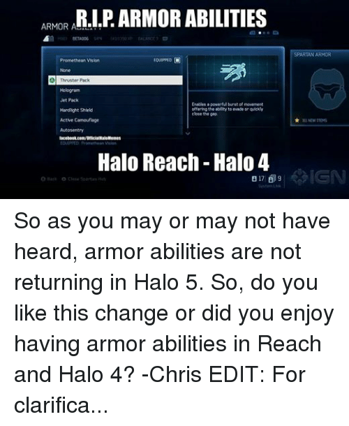 halo reach: ARMOR A  ABILITIES  BETA006  SR  EOUIPPED O  Promethean Vision  A Thruster Pack  Hologram  Jet Pack  Enables a powerful burst of movement  offering the ability to ovado or quickly  Hardlight Shield  close the gap  Active Camouflage  Autos entry  Halo Memes  Halo Reach Halo 4  B 17 9  O Hack O Close Spartan Hint  SPARTAN ARMOR  NEW ITEMS So as you may or may not have heard, armor abilities are not returning in Halo 5. So, do you like this change or did you enjoy having armor abilities in Reach and Halo 4? -Chris EDIT: For clarification because I'm tired of responding to people, they did not say armor abilities were returning. In the trailer, they said new SPARTAN Abilities. Frankie confirmed that armor abilities are not returning, and someone else from the staff confirmed that Spartan Abilities are completely different.