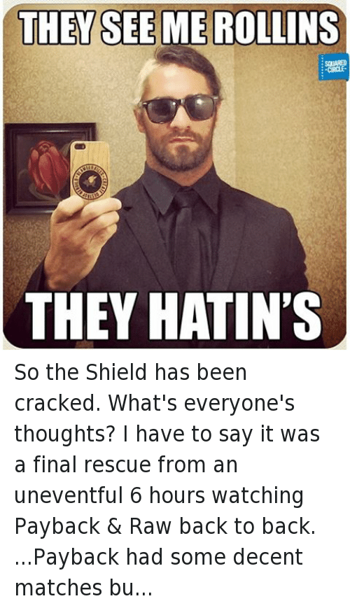 uneventful: THEY SEE ME ROLLINS  CIRCLE  THEY HATIN'S So the Shield has been cracked. What's everyone's thoughts? I have to say it was a final rescue from an uneventful 6 hours watching Payback & Raw back to back. ...Payback had some decent matches but felt very lacking in story direction, I enjoyed it but I didn't feel very excited about where we were going after it, but Rollins turning his back on the Shield really spiced things up and left me wanting to see next weeks Raw, so mission accomplished there. I'm glad this angle is continuing. I even watched Backstage pass, which didn't interest me 10 mins before the end of Raw.