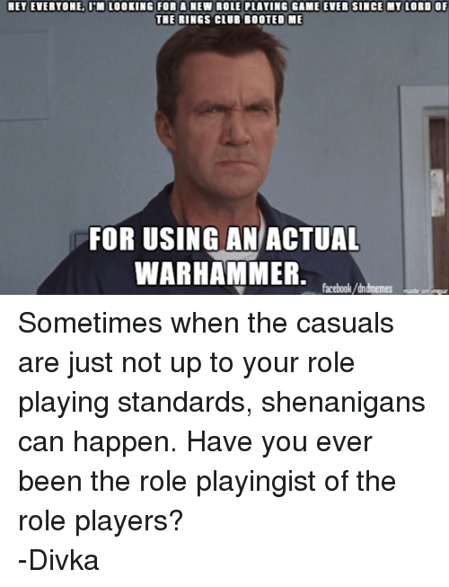 Warhammer: HET EVERYONE, ITM LOOKING FOR A NEW ROLE PLAYING GAME EVER SINCE MY LORD OF  THE RINGS CLUB BOOTED ME  FOR USING AN ACTUAL  WARHAMMER  facebook/dndmemes made on imgur Sometimes when the casuals are just not up to your role playing standards, shenanigans can happen. Have you ever been the role playingist of the role players? -Divka