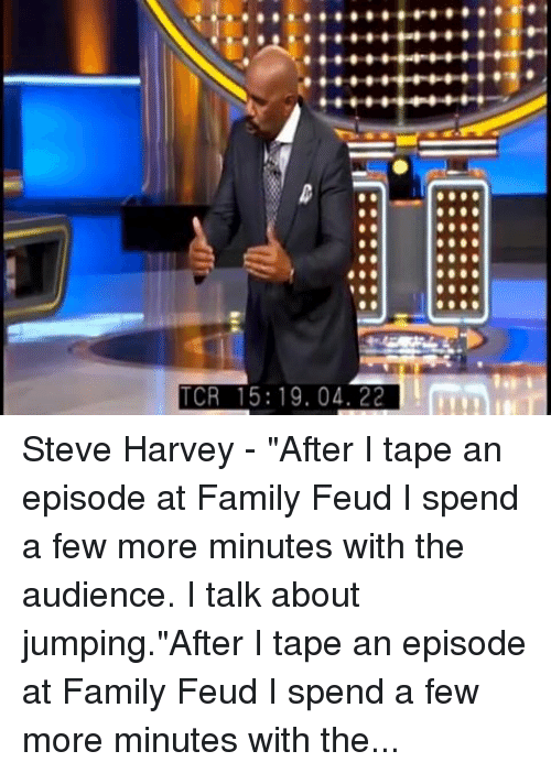 "tcr: TCR 15: 19.04. 22 Steve Harvey - ""After I tape an episode at Family Feud I spend a few more minutes with the audience. I talk about jumping.""After I tape an episode at Family Feud I spend a few more minutes with the audience. I talk about jumping."