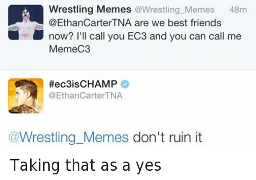 Wrestling Memes: Wrestling Memes  @Wrestling Memes  48m  @Ethan CarterTNA are we best friends  now? I'll call you EC3 and you can call me  MemeC3  Hec3is CHAMP  @Ethan Carter TNA  Wrestling Memes don't ruin it Taking that as a yes