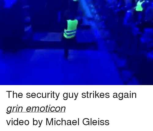 > > Emoticon: The security guy strikes again grin emoticon  video by Michael Gleiss