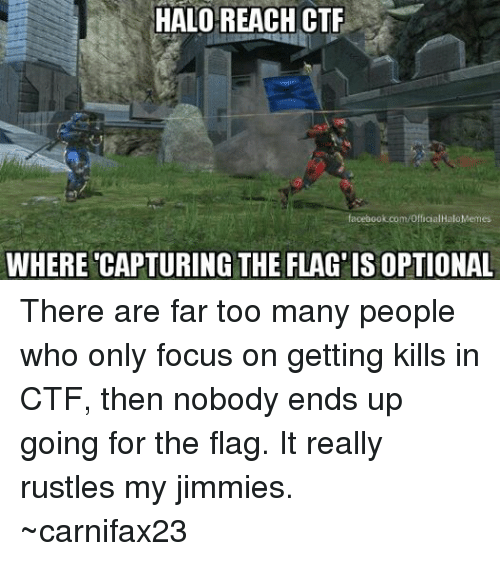 Rustle: HALO REACH CTF  acebook.com/Officia  Halo Memes  WHERE CAPTURING THE FLAG ISOPTIONAL There are far too many people who only focus on getting kills in CTF, then nobody ends up going for the flag. It really rustles my jimmies. ~carnifax23