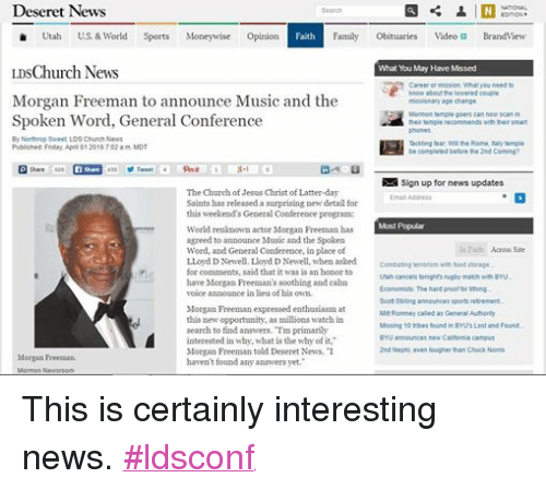 """Obituaries: Deseret News  NATIONAL  Search  EDITION  Utah  U.S. & World  Sports  Money wise  Opinion  Faith  Family  Obituaries  Video Di Brand View  LDSChurch News  What You May Have Missed  Career or mission. What you need to  know about the lowered couple  Morgan Freeman to announce Music and the  missionary age change.  Mormon temple goers can now scan in  Spoken Word, General Conference  their temple recomme  nds with their smart  By Northrop Sweet, LDS Church News  Tackling fear Will the Rome, Italy temple  Published: Friday, April 01 2016 7:02 a m MDT  be completed before the 2nd Coming?  N Sign up for news updates  The Church of Jesus Christ of Latter-day  Email Address  Saints has released a surprising new detail for  this weekend's General Conference program:  Most Popular  World renknown actor Morgan Freeman has  agreed to announce Music and the Spoken  In Faith Across Site  Word, and General Conference, in place of  LLoyd DNewell. LIoyd D Newell, when asked  Combating terrorism with food storage.  for comments, said that it was is an honor to  Utah cancels tonights rugby match with BYU.  have Morgan Freeman's soothing and calm  Economists. The hard proof for tithing  voice announce in lieu of his own.  Scott Stirling announces sports retrement  Morgan Freeman expressed enthusiasm at  Mit Romney called as General Authority  this new opportunity, as millions watch in  Missing 10 tribes found in BYUs Lost and Found.  search to find answers. Tm primarily  BYU announces new California campus  interested in why, what is the why of it,""""  2nd Nephi even tougher than Chuck Norris  Morgan Freeman told Deseret News. """"I  Morgan Freeman.  haven't found any answers yet.""""  Mormon N This is certainly interesting news. #ldsconf"""