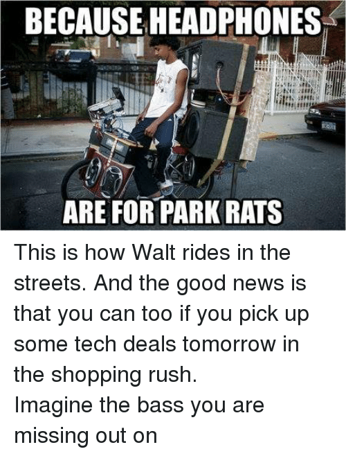 You Are Missed: BECAUSE HEADPHONES  ARE FOR PARK RATS This is how Walt rides in the streets. And the good news is that you can too if you pick up some tech deals tomorrow in the shopping rush.  Imagine the bass you are missing out on