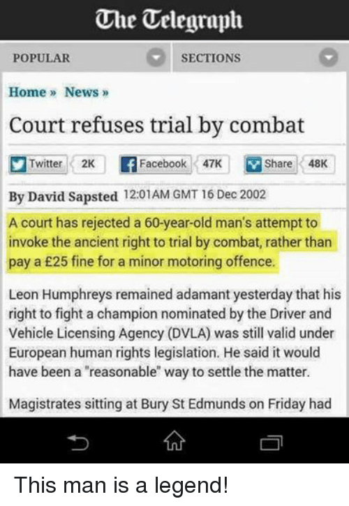 """Dvla: Uhe Telegraph  SECTIONS  POPULAR  Home News  Court refuses trial by combat  Twitter 2K  Facebook 47K  V Share 48K  By David Sapsted 12:01AM GMT 16 Dec 2002  A court has rejected a 60-year-old man's attempt to  invoke the ancient right to trial by combat, rather than  pay a £25 fine for a minor motoring offence.  Leon Humphreys remained adamant yesterday that his  right to fight a champion nominated by the Driver and  Vehicle Licensing Agency (DVLA) was still valid under  European human rights legislation. He said it would  have been a """"reasonable"""" way to settle the matter.  Magistrates sitting at Bury St Edmunds on Friday had This man is a legend!"""