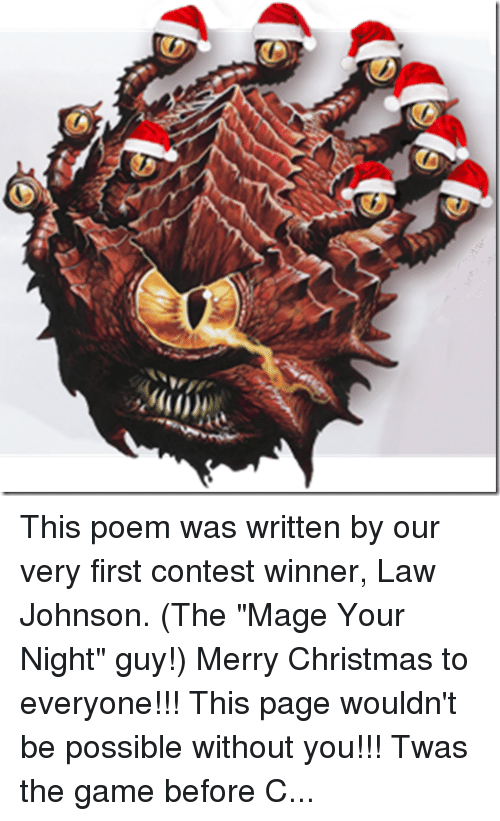 """The Encounter: This poem was written by our very first contest winner, Law Johnson. (The """"Mage Your Night"""" guy!) Merry Christmas to everyone!!! This page wouldn't be possible without you!!! Twas the game before Christmas and all through my home... Not a PC was rolling, not even the Gnome  The party was resting, and so were the players While feasting on pizza and nachos in layers The GM was hidden, obscured by his screen Highlighting upcoming traps in bright green They'd won a hard fight, as they gave it their best But now it was calm, and the world was at rest  The Drow were all snuggled up safe in their caves With visions of Dwarves failing Fortitude saves No bandits did burgle, no merchants were trading The orcs all asleep from a long day of raiding The temples were silent, no song from their bells The Wizards had given up casting their spells When outside the game room came a cacophonous reception That everyone heard (if they made their perception) And who should be summoned to the plane of the living? But D&D Santa! The Warlord of Giving! With a loud cry for battle he kicked in the door Our group caught flat-footed from his initiative score He stood 10 feet tall, What a sight to be feared! With an Ogre-like gut and a Dwarven-like beard  His full plate was crimson with runes green and gold A candy cane halberd in fist did he hold In his off hand he wielded a heavy brown bag Weighed down by its contents of treasure and swag Our group was dead silent, the confusion was stressful His intimidate check was quite clearly successful We dodged an explosion of minis and dice As he lept on the board and roared """"Naughty or Nice? Lawful or Evil? Greedy or fair? If it's all in character, I really don't care. You've solved many riddles and slain many hoards, Now hand over that XP, it's time for rewards!"""" With a deep hearty laugh and a stomp of his boot He tipped over the bag and poured out all our loot. For the Ranger a Longbow Composite +3 And a druidic ring that can summon a"""