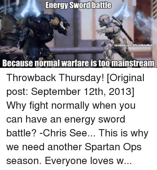 Halo Meme: Energy Sword battle  facebook.com/OfficialHaloMemes  Because normal warfare is too mainstream Throwback Thursday! [Original post: September 12th, 2013] Why fight normally when you can have an energy sword battle? -Chris See... This is why we need another Spartan Ops season. Everyone loves watching epic and insane sword duels! ~Chris  Also, go like HALO Memes 2.0 for more Halo memes from most of your admins here!