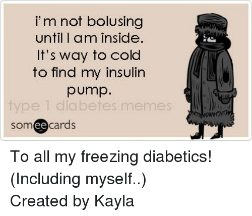 insulin pump: i m not bolusing  until I am inside.  It's way to cold  to find my insulin  pump.  type 1 diabetes memes  cards  ee To all my freezing diabetics! (Including myself..) Created by Kayla