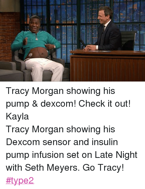 insulin pump: Tracy Morgan showing his pump & dexcom! Check it out!  KaylaTracy Morgan showing his Dexcom sensor and insulin pump infusion set on Late Night with Seth Meyers. Go Tracy! ‪#‎type2‬