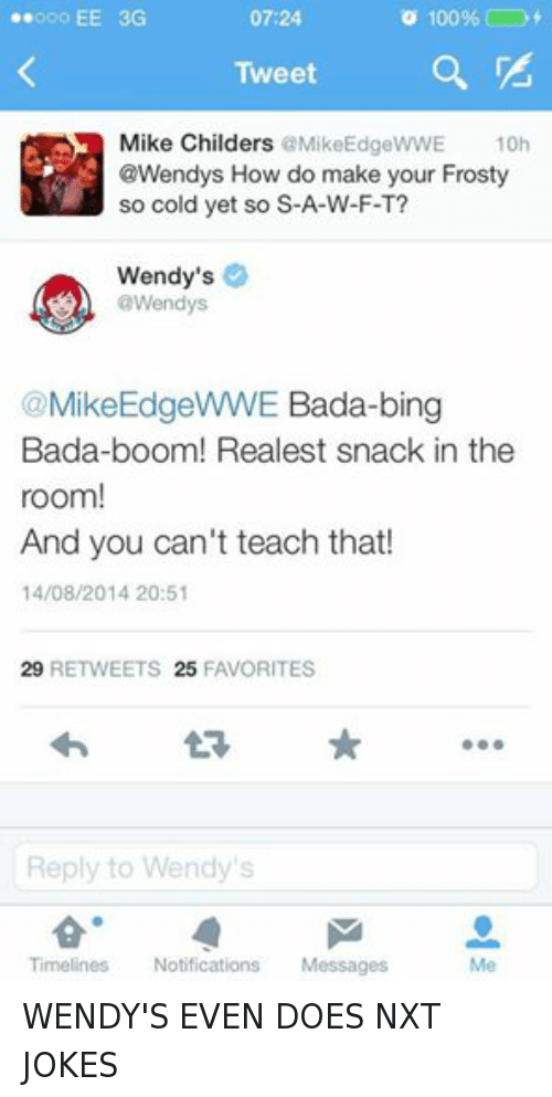 so cold: Ooo EE 3G  o 100%  07:24  Tweet  Mike Childers  @MikeEdgeWWE 10h  @Wendys How do make your Frosty  so cold yet so S-A-W-F-T?  Wendy's  @Wendys  @Mike EdgeWWE Bada-bing  Bada-boom! Realest snack in the  room!  And you can't teach that!  14/08/2014 20:51  29  RETWEETS 25 FAVORITES  Reply to Wendy's  Timeliness  Notifications  Messages WENDY'S EVEN DOES NXT JOKES