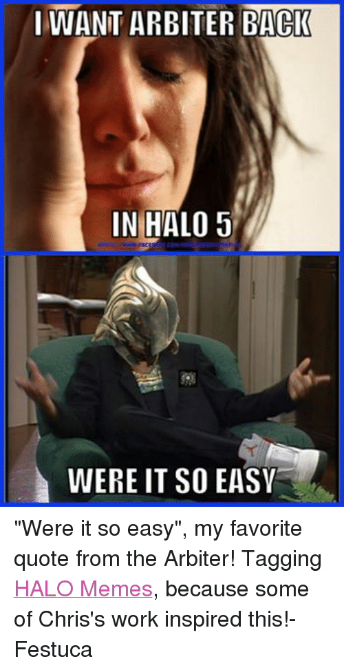 """Halo Meme: I WANT ARBITER BACK  IN HALO 5  WERE IT SO EASV """"Were it so easy"""", my favorite quote from the Arbiter! Tagging HALO Memes, because some of Chris's work inspired this!-Festuca"""