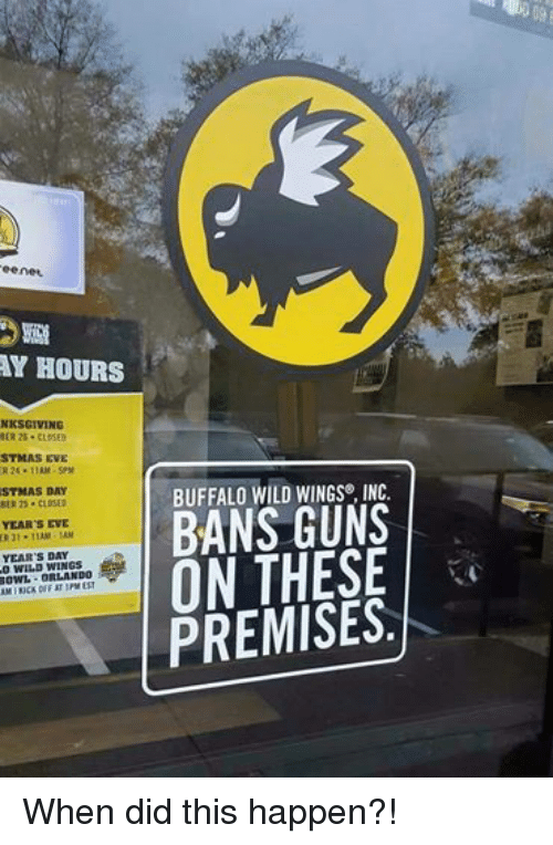 buffalo wild wings: 0 eenet  HOURS  NKSGIVING  BER 26. CLOSED  STMAS EVE  ER 24. 11AM-5PM  STMAS DAY  BER 25. CLOSED  YEAR'S EVE  ER 31. 11AM  YEAR'S DAY  WILD WINGS  ORLANDO  AMIKUCK OFF AT 1PM BUFFALO WILD WINGS INC.  BANS GUNS  ON THESE  PREMISES. When did this happen?!