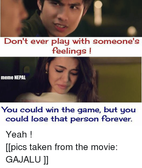 Meme, Memes, and Movies: Don't ever play with someone's  feelings  meme NEPAL  You could win the game, but you  could lose that person forever. Yeah ! [[pics taken from the movie: GAJALU ]]