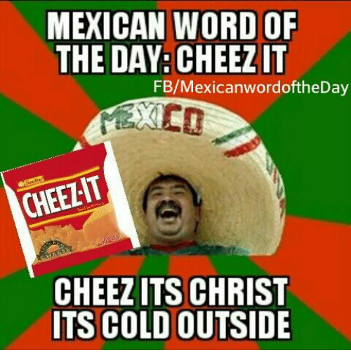 Mexican Wordoftheday: MEXICAN WORD OF  THE DAY: CHEEZIT  FB/Mexican wordoftheDay  CHEELIT  CHEEZITS CHRIST  ITS COLD OUTSIDE